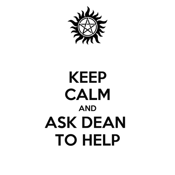 KEEP CALM AND ASK DEAN  TO HELP