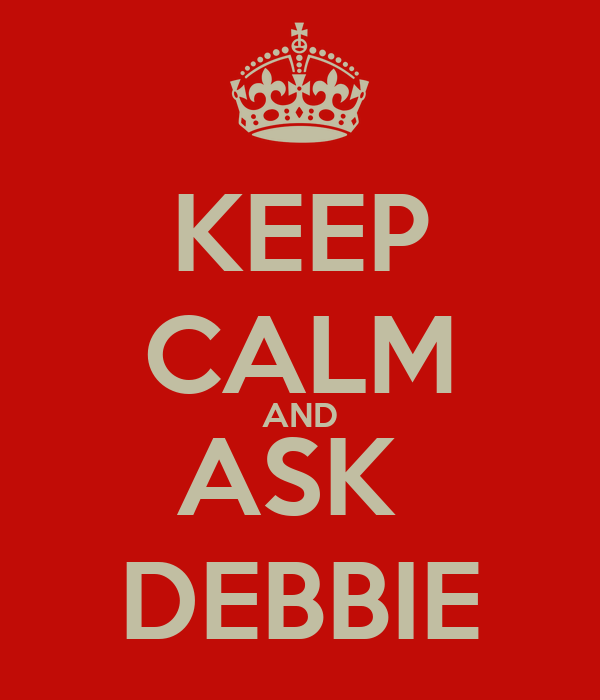 KEEP CALM AND ASK  DEBBIE