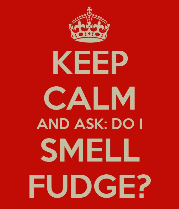 KEEP CALM AND ASK: DO I SMELL FUDGE?