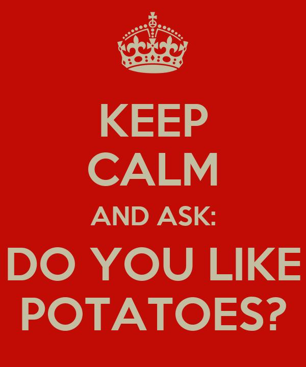 KEEP CALM AND ASK: DO YOU LIKE POTATOES?