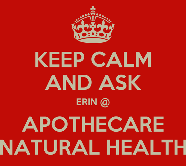KEEP CALM AND ASK ERIN @ APOTHECARE NATURAL HEALTH