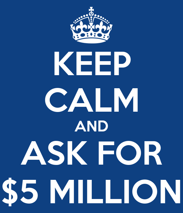 KEEP CALM AND ASK FOR $5 MILLION