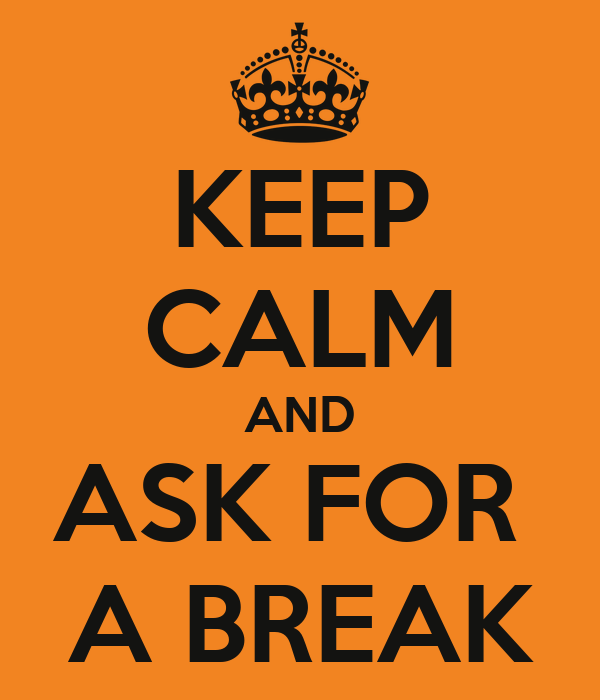 KEEP CALM AND ASK FOR  A BREAK
