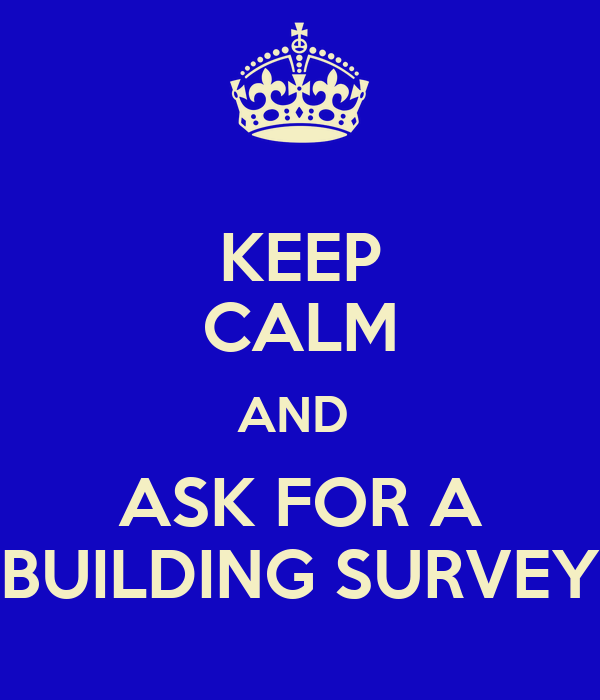KEEP CALM AND  ASK FOR A BUILDING SURVEY