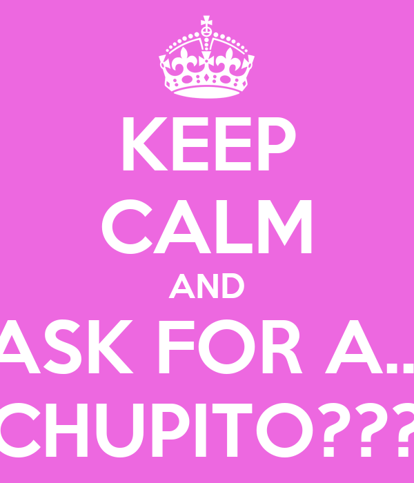 KEEP CALM AND ASK FOR A... CHUPITO???