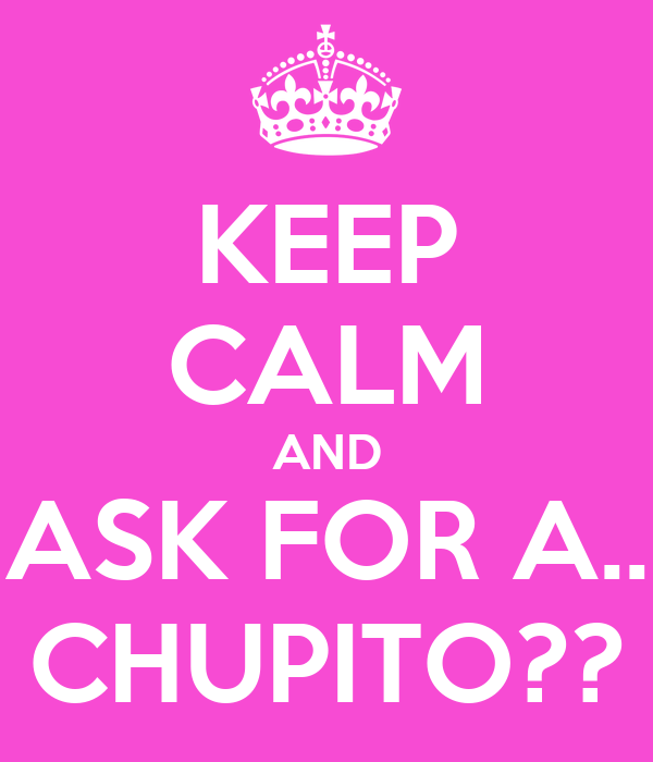 KEEP CALM AND ASK FOR A.. CHUPITO??
