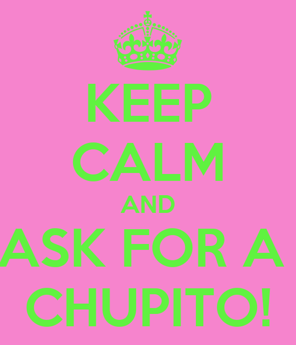 KEEP CALM AND ASK FOR A  CHUPITO!