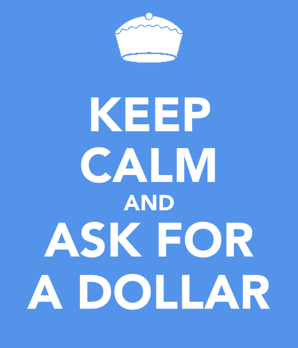 KEEP CALM AND ASK FOR A DOLLAR