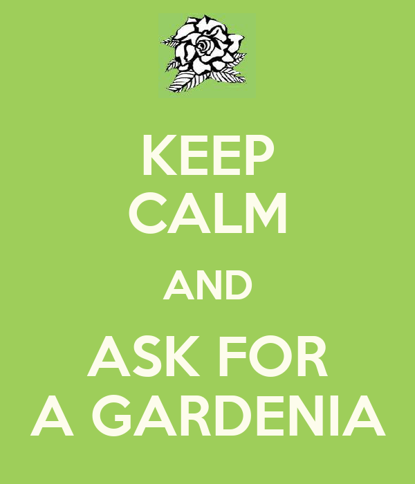 KEEP CALM AND ASK FOR A GARDENIA