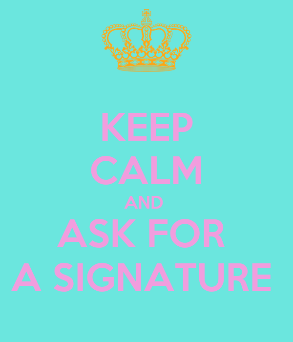 KEEP CALM AND  ASK FOR  A SIGNATURE