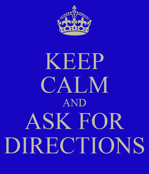 KEEP CALM AND ASK FOR DIRECTIONS