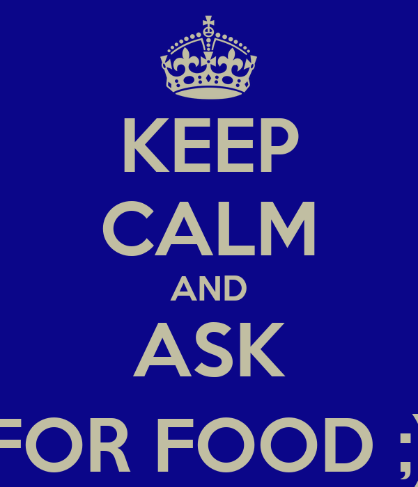 KEEP CALM AND ASK FOR FOOD ;)