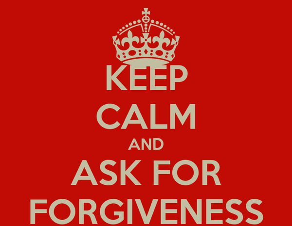 KEEP CALM AND ASK FOR FORGIVENESS