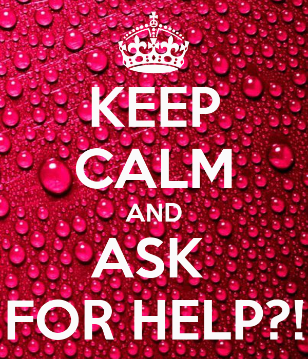 KEEP CALM AND ASK  FOR HELP?!
