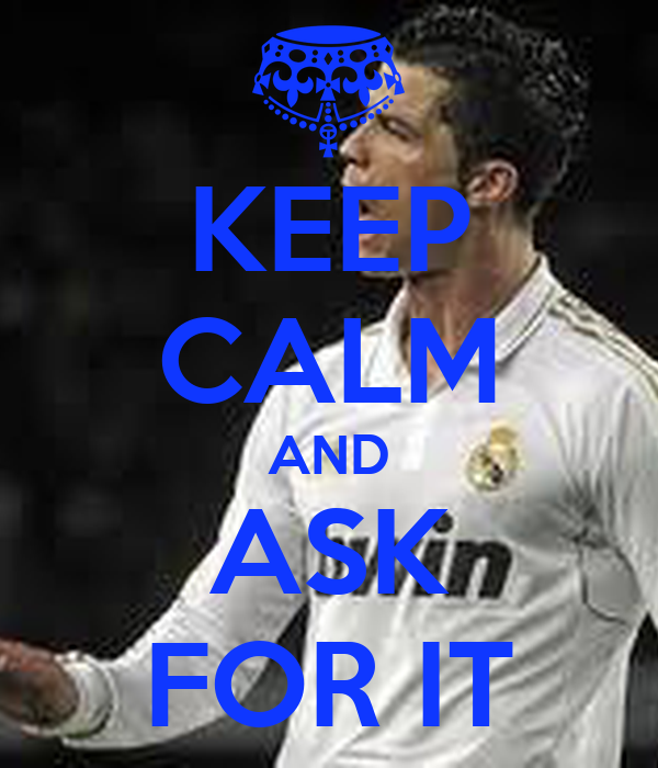 KEEP CALM AND ASK FOR IT