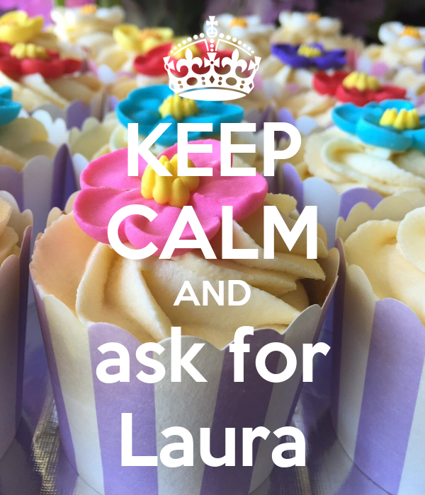 KEEP CALM AND ask for Laura