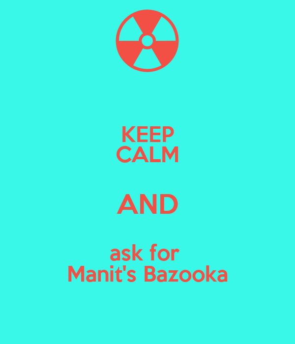 KEEP CALM AND ask for  Manit's Bazooka