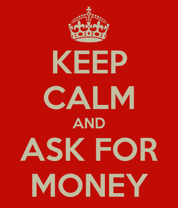 KEEP CALM AND ASK FOR MONEY