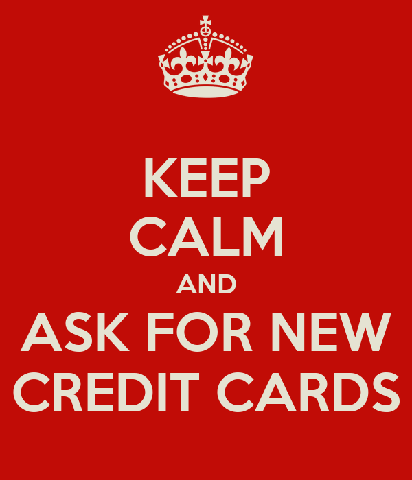 KEEP CALM AND ASK FOR NEW CREDIT CARDS