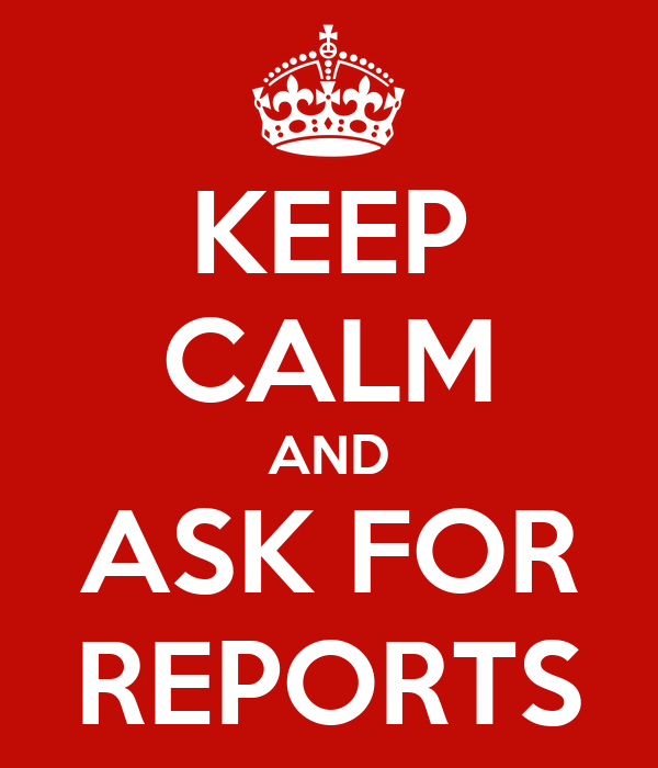 KEEP CALM AND ASK FOR REPORTS
