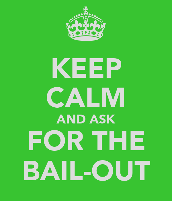KEEP CALM AND ASK FOR THE BAIL-OUT