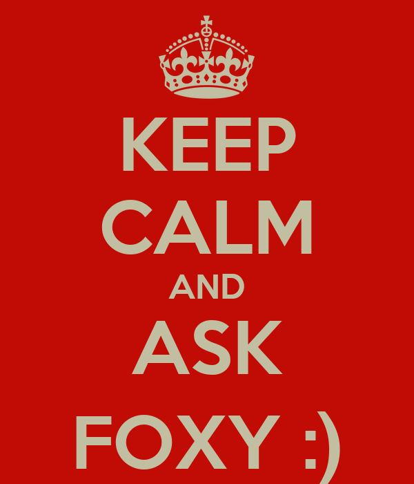 KEEP CALM AND ASK FOXY :)