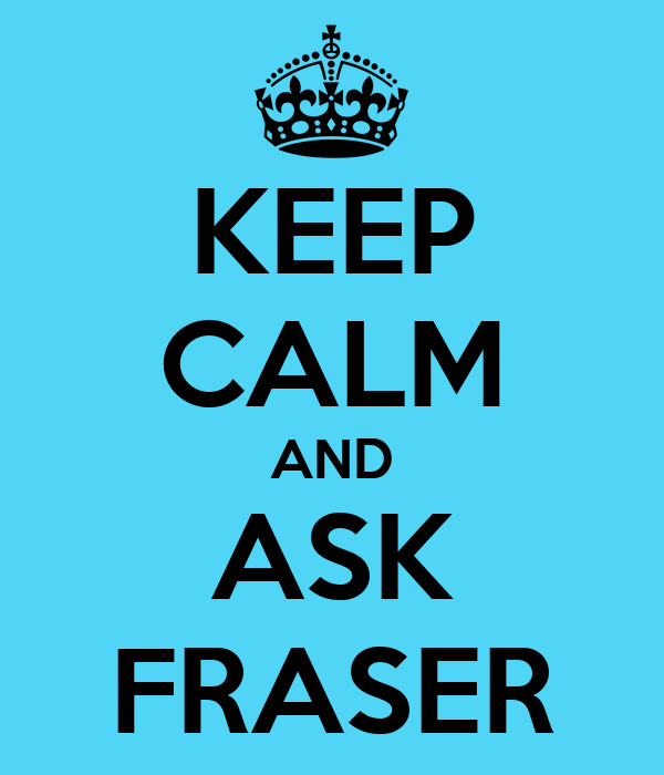 KEEP CALM AND ASK FRASER