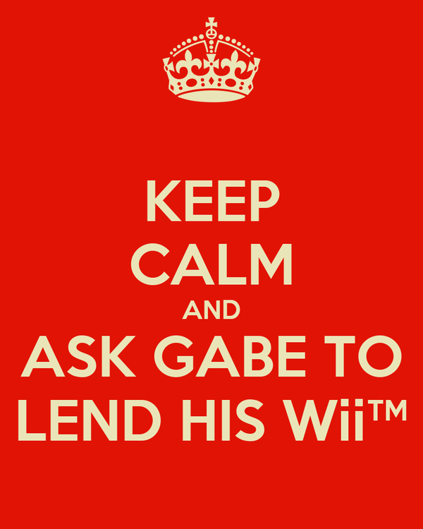 KEEP CALM AND ASK GABE TO LEND HIS Wii™