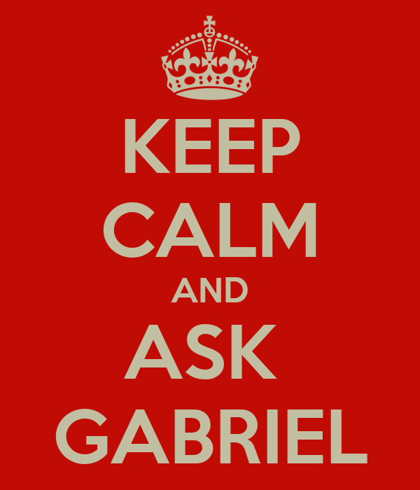 KEEP CALM AND ASK  GABRIEL