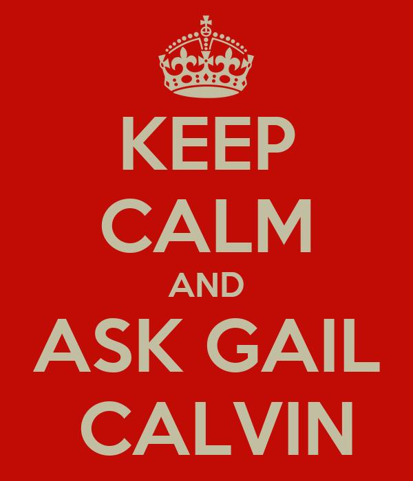 KEEP CALM AND ASK GAIL  CALVIN
