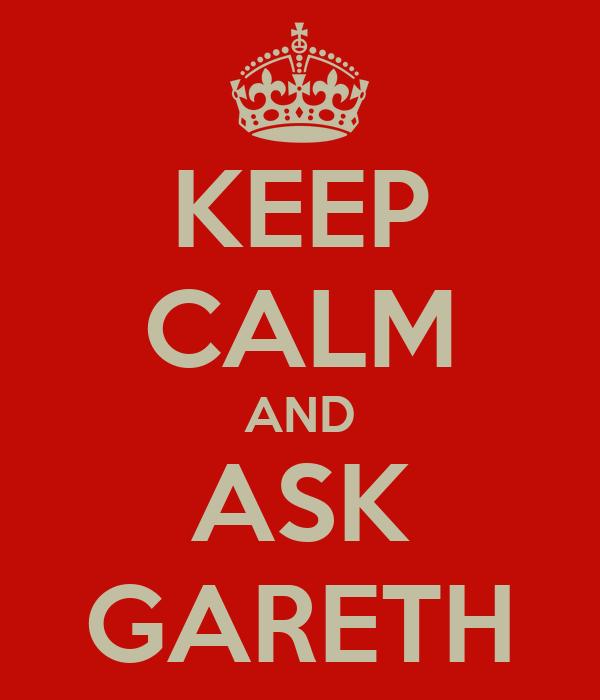KEEP CALM AND ASK GARETH