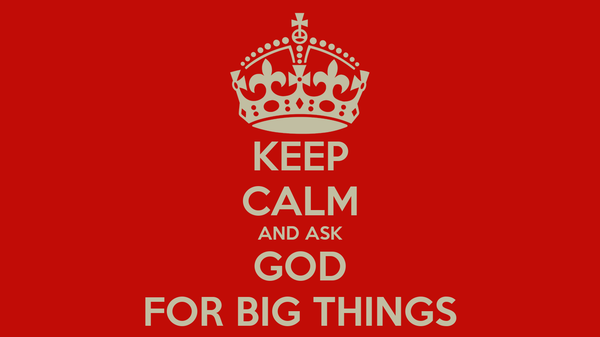 KEEP CALM AND ASK GOD FOR BIG THINGS