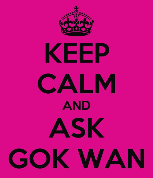 KEEP CALM AND ASK GOK WAN
