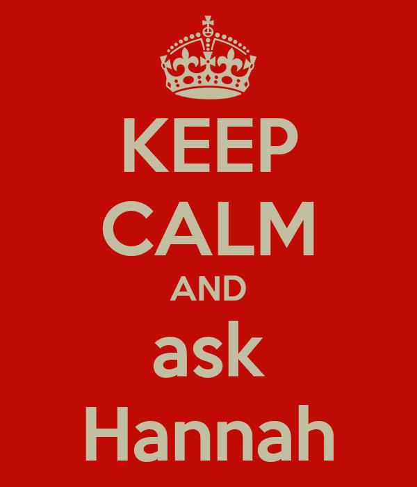 KEEP CALM AND ask Hannah