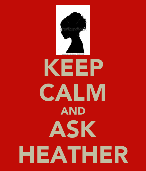 KEEP CALM AND ASK HEATHER