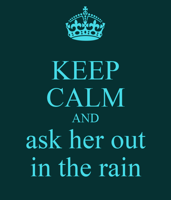 KEEP CALM AND ask her out in the rain