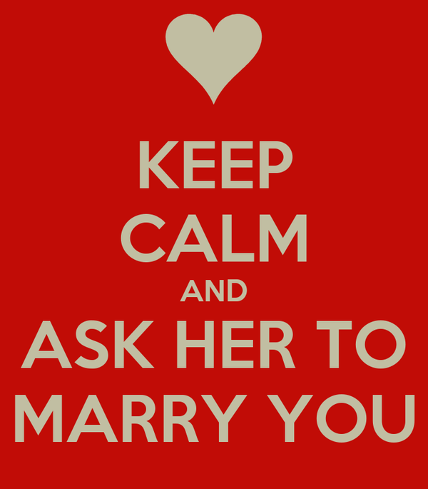 KEEP CALM AND ASK HER TO MARRY YOU