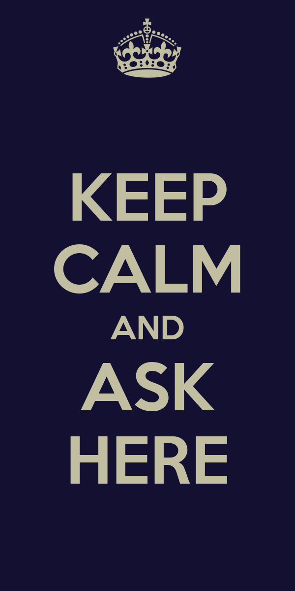 KEEP CALM AND ASK HERE