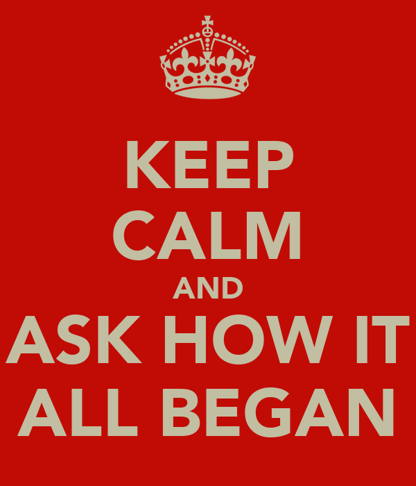 KEEP CALM AND ASK HOW IT ALL BEGAN