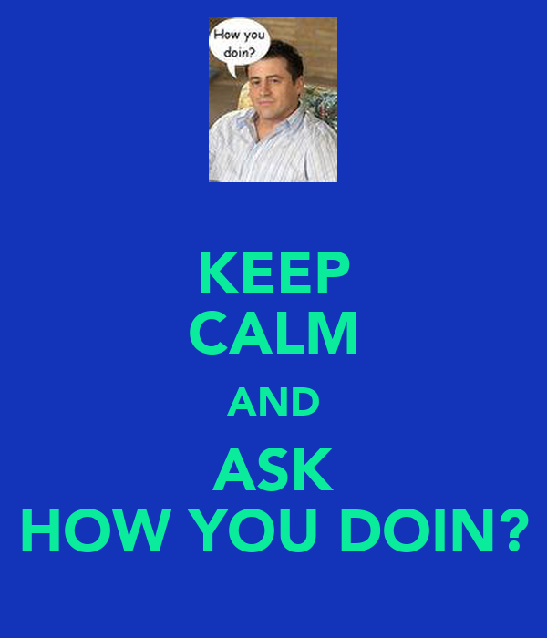 KEEP CALM AND ASK HOW YOU DOIN?