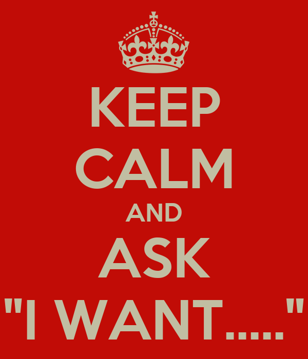 """KEEP CALM AND ASK """"I WANT....."""""""