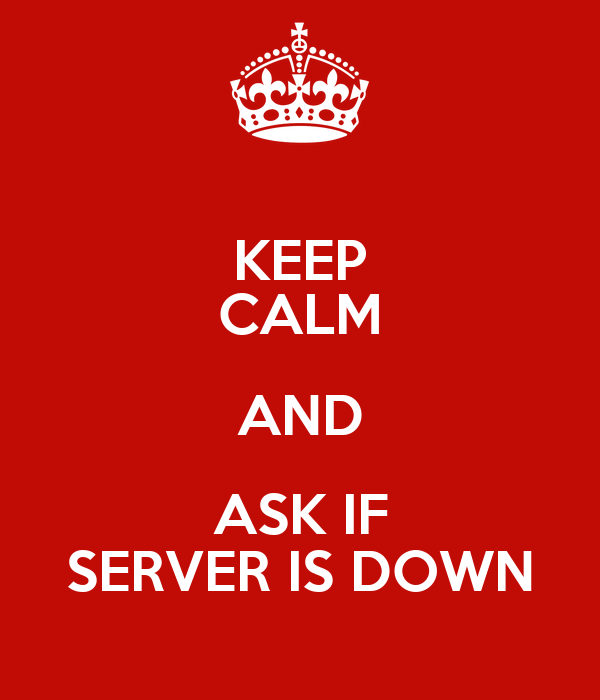 KEEP CALM AND ASK IF SERVER IS DOWN