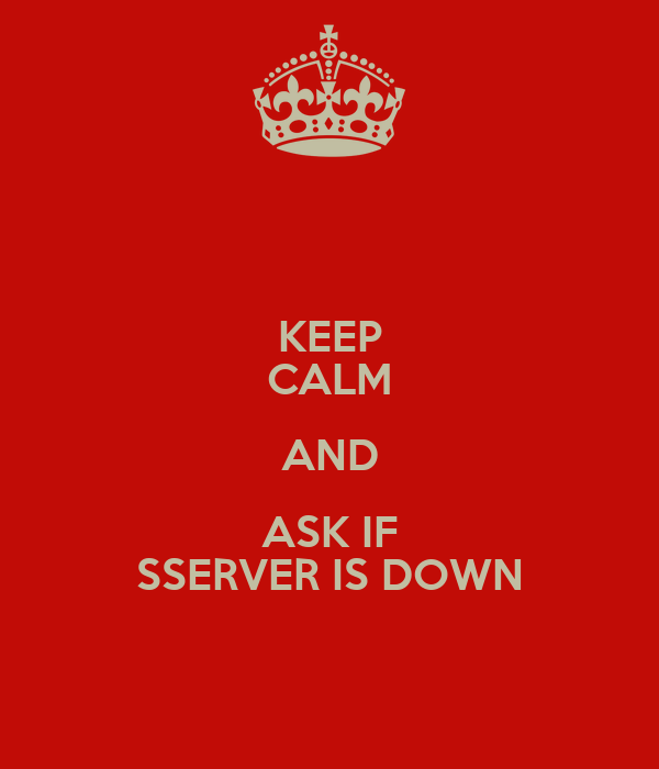 KEEP CALM AND ASK IF SSERVER IS DOWN