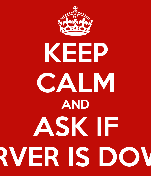 KEEP CALM AND ASK IF SSERVER IS DOWNN