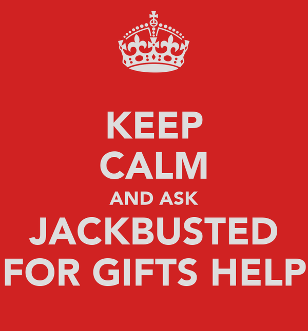 KEEP CALM AND ASK JACKBUSTED FOR GIFTS HELP