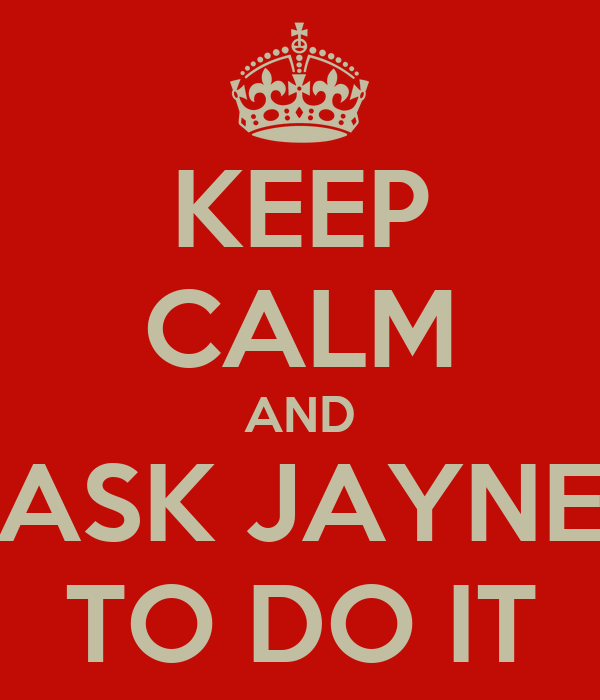 KEEP CALM AND ASK JAYNE TO DO IT