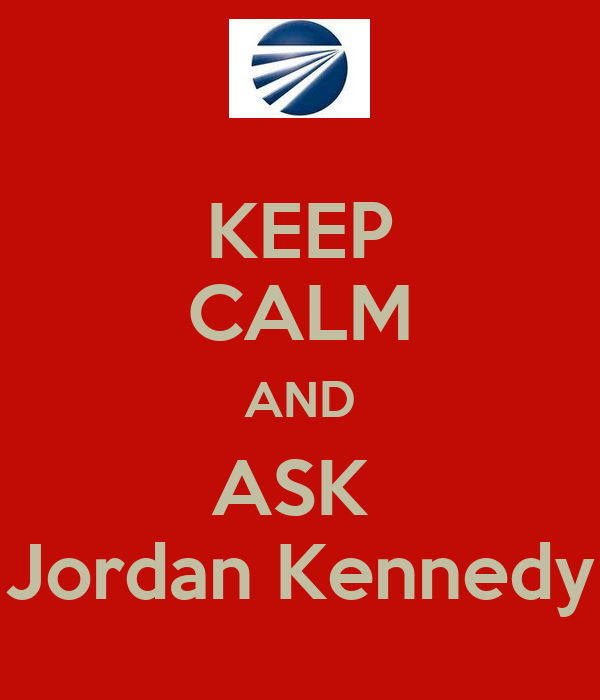 KEEP CALM AND ASK  Jordan Kennedy
