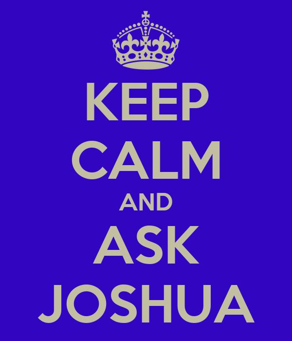 KEEP CALM AND ASK JOSHUA
