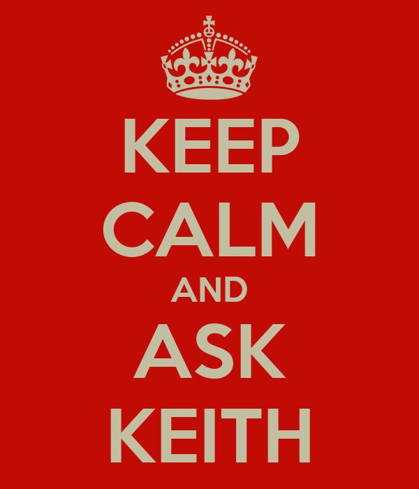 KEEP CALM AND ASK KEITH