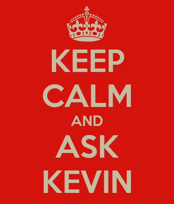KEEP CALM AND ASK KEVIN